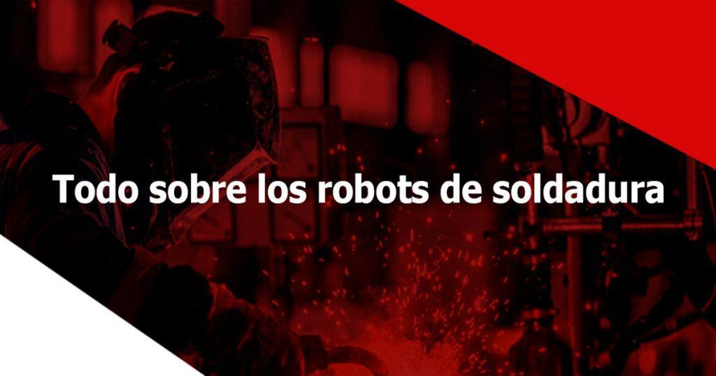 5 datos sobre los robots de soldadura que debes conocer