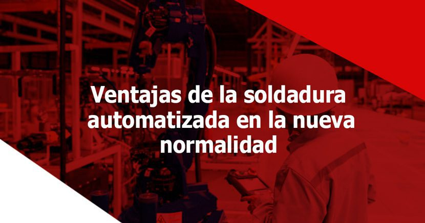 Ventajas de la soldadura automatizada en la nueva normalidad (post COVID)